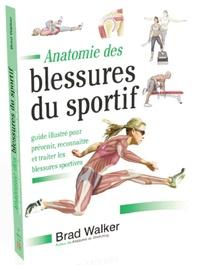 Brad Walker - Anatomie des blessures du sportif - Guide illustré pour prévenir, reconnaître et traiter les blessures sportives.