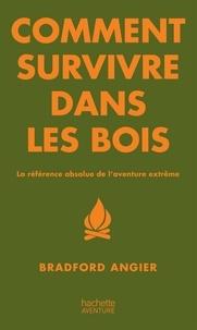 Bradford Angier - Comment survivre dans les bois - La référence absolue de l'aventure extrême.