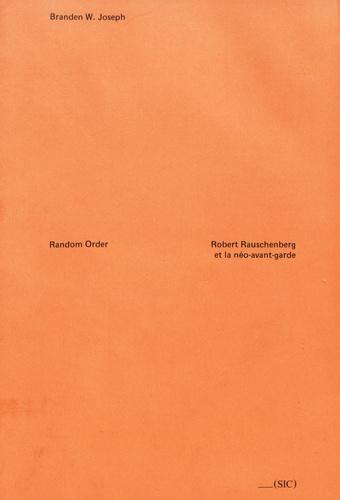 Branden-W Joseph - Random Order - Robert Rauschenberg et la néo-avant-garde.