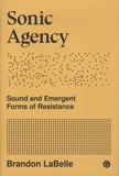 Brandon LaBelle - Sonic Agency - Sound and Emergent Forms of Resistance.