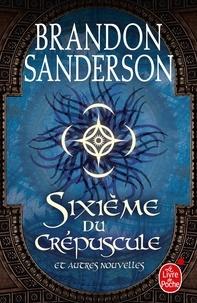 Brandon Sanderson - Sixième du crépuscule - Et autres nouvelles.