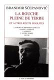 Branimir Scepanovic - La bouche pleine de terre - Et autres récits insolites : La mort de Monsieur Goluza ; Avant la vérité ; La honte ; L'autre temps ; Le cri.