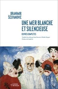 Branimir Scepanovic - Une mer blanche et silencieuse - Oeuvres complètes.