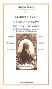 Branko Aleksic - Giacomo Casanova, Propos littéraires - Sur les traces du discours amoureux des Anciens et des Modernes : Homère, Pétrarque, Riccoboni, Tencin, Voltaire, Goethe.