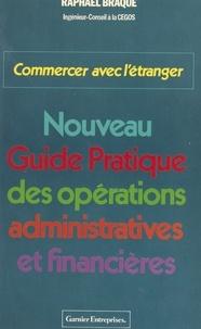 Braque - Commercer avec l'étranger, nouveau guide pratique des opérations administratives et financières.