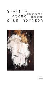 Bregaint Christophe - Dernier atome d'un horizon.