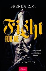 Brenda C.M. - Fight For Me - Tome 1, Addiction.