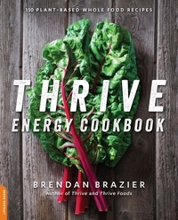Brendan Brazier - Thrive Energy Cookbook - 150 Plant-Based Whole Food Recipes.