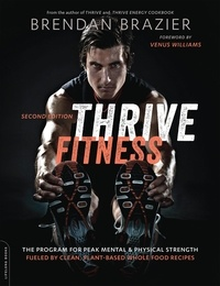Brendan Brazier et Venus Williams - Thrive Fitness, second edition - The Program for Peak Mental and Physical Strength-Fueled by Clean, Plant-based, Whole Food Recipes.