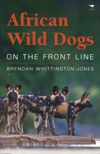 Brendan Whittington-Jones - African Wild Dogs - On the Front Line.