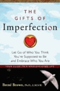 Brené Brown - The Gifts of Imperfection - Let Go of Who You Think You're Supposed to be and Embrace Who You are.