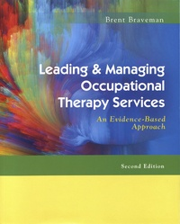 Brent Braveman - Leading & Managing Occupational Therapy Services - An Evidence-Based Approach.