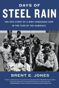 Brent E. Jones - Days of Steel Rain - The Epic Story of a WWII Vengeance Ship in the Year of the Kamikaze.