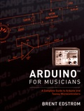 Brent Edstrom - Arduino for Musicians - A Complete Guide to Arduino and Teensy Microcontrollers.