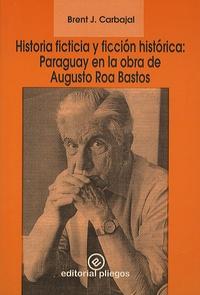 Brent J. Carbajal - Historia ficticia y ficcion hisrotica : Paraguay en la obra de Augusto Roa Bastos.