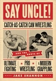Brent LaPorte - Say Uncle! - ?Catch-As-Catch-Can and the Roots of Mixed Martial Arts, Pro Wrestling, and Modern Grappling.