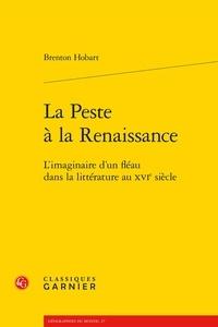 Brenton Hobart - La peste à la Renaissance - L'imaginaire d'un fléau dans la littérature au XVIe siècle.
