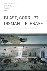 Brett Josef Grubisic et Gisèle M. Baxter - Blast, Corrupt, Dismantle, Erase - Contemporary North American Dystopian Literature.