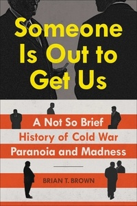 Brian Brown - Someone Is Out to Get Us - A Not So Brief History of Cold War Paranoia and Madness.