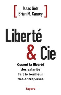 Brian Carney et Isaac Getz - Liberté & Cie - Quand la liberté des salariés fait le bonheur des entreprises.
