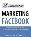 Brian Carter et Justin Levy - Guide ultime du marketing sur Facebook.