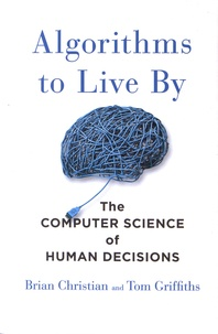 Brian Christian et Tom Griffiths - Algorithms to Live by - The Computer Science of Human Decisions.