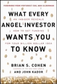 Brian Cohen et John Kador - What Every Angel Investor Wants You to Know: An Insider Reveals How to Get Smart Funding for Your Billion Dollar Idea.