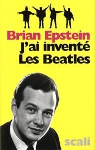 Brian Epstein - J'ai inventé les Beatles.