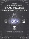 Brian Haughton - Le guide des pouvoirs parapsychiques - Découvrez les secrets de la télépathie, de la médiumnité et de nombreuses autres capacités parapsychiques.