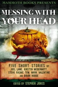 Brian Hodge et Joel Lane - Mammoth Books presents Messing With Your Head - Five Stories by Joel Lane, Kirstyn McDermott, Steve Rasnic Tem, Mark Valentine, Brian Hodge.