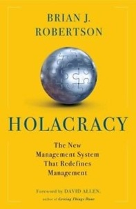 Brian-J Robertson - Holacraty - The New Management System for a Rapidly Changing World.