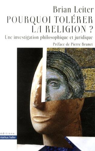 Brian Leiter - Pourquoi tolérer la religion ? - Une investigation philosophique et juridique.