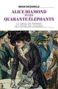 Brian Mcdonald - Alice Diamond et les Quarante éléphants - Le premier gang de femmes à Londres.
