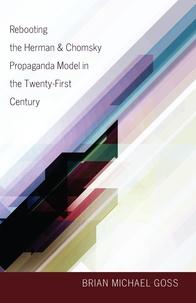 Brian michael Goss - Rebooting the Herman & Chomsky Propaganda Model in the Twenty-First Century.