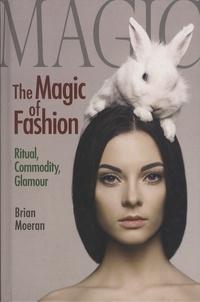 Brian Moeran - The Magic of Fashion - Ritual, Commodity, Glamour.