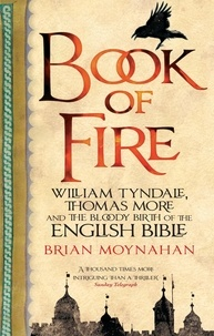 Brian Moynahan - Book Of Fire - William Tyndale, Thomas More and the Bloody Birth of the English Bible.