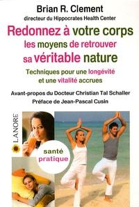 Brian-R Clement - Redonner à votre corps les moyens de retrouver sa véritable nature - Techniques pour une longévité et une vitalité accrues.