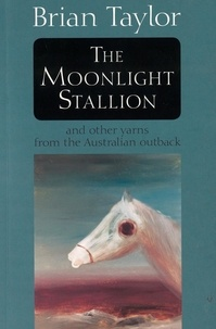 Brian Taylor - The Moonlight Stallion - And other yarns from the Australian outback.
