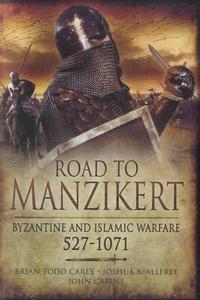 Brian Todd Carey et Joshua B. Allfree - Road to Manzikert - Byzantine and Islamic Warfare 527-1071.