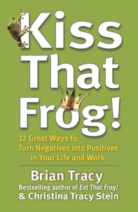 Brian Tracy - Kiss That Frog! - 12 Great Ways to Turn Negatives into Positives in Your Life and Work.