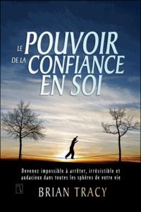 Brian Tracy - Le pouvoir de la confiance en soi - Devenez impossible à arrêter, irrésistible et audacieux dans toutes les sphères de votre vie.