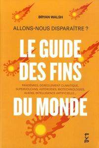 Brian Walsh - Allons-nous disparaître ? Le guide des fins du monde - Pandémies, dérèglement climatique, supervolcans, astéroïdes, biotechnologies, aliens, intelligence artificielle.
