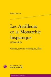 Brice Cossart - Les artilleurs et la monarchie hispanique (1560-1610) - Guerres, savoirs techniques, Etats.