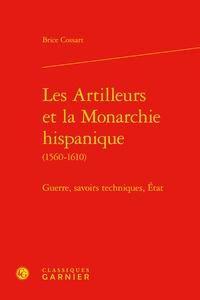 Brice Cossart - Les artilleurs et la monarchie hispanique (1560-1610) - Guerres, savoirs techniques, Etat.