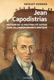 Bridget Dommen - Jean Capodistrias - Artisan de la neutralité suisse, père de l'indépendance grecque.
