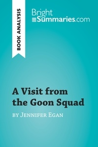 Bright Summaries - A Visit from the Goon Squad by Jennifer Egan (Book Analysis) - Detailed Summary, Analysis and Reading Guide.