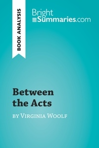 Bright Summaries - Between the Acts by Virginia Woolf (Book Analysis) - Detailed Summary, Analysis and Reading Guide.