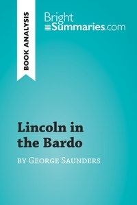 Bright Summaries - Lincoln in the Bardo by George Saunders (Book Analysis) - Detailed Summary, Analysis and Reading Guide.