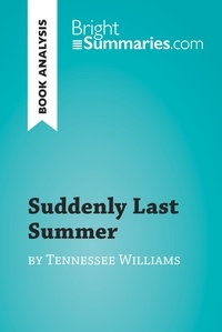 Bright Summaries - Suddenly Last Summer by Tennessee Williams (Book Analysis) - Detailed Summary, Analysis and Reading Guide.