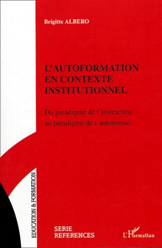 Brigitte Albero - L'autoformation en contexte institutionnel - Du paradigme de l'instruction au paradigme de l'autonomie.